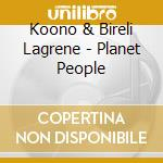 Planet people cd musicale di Koono & bireli lagre