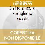 I sing ancora - arigliano nicola cd musicale di Nicola Arigliano