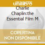 CHARLIE CHAPLIN:THE ESSENTIAL FILM M cd musicale di ARTISTI VARI