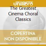 THE GREATEST CINEMA CHORAL CLASSICS cd musicale di Artisti Vari