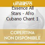 Essence All Stars - Afro Cubano Chant 1 cd musicale di ESSENCE ALL STARS
