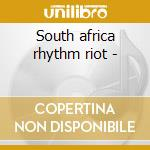 South africa rhythm riot - cd musicale di Artisti Vari