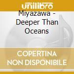 Miyazawa - Deeper Than Oceans cd musicale di Miyazawa
