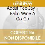 Abdul Tee-Jay - Palm Wine A Go-Go cd musicale di Tee-jay Abdul