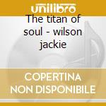 The titan of soul - wilson jackie cd musicale di Jackie wilson (3 cd)