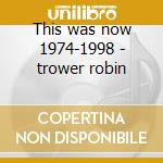 This was now 1974-1998 - trower robin cd musicale di Robin Trower