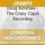 Doug Kershaw - The Crazy Cajun Recording cd musicale di Doug Kershaw