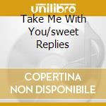 TAKE ME WITH YOU/SWEET REPLIES            cd musicale di Cone Honey
