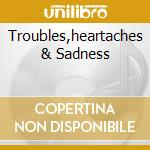 TROUBLES,HEARTACHES & SADNESS cd musicale di ARTISTI VARI