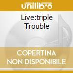 LIVE:TRIPLE TROUBLE                       cd musicale di Ian Gillan