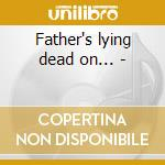 Father's lying dead on... - cd musicale di Bernelle Agnes