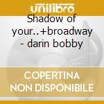 Shadow of your..+broadway - darin bobby cd musicale di Bobby Darin