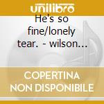 He's so fine/lonely tear. - wilson jackie cd musicale