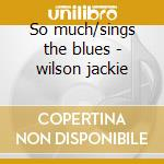 So much/sings the blues - wilson jackie cd musicale di Jackie Wilson