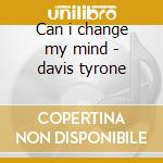 Can i change my mind - davis tyrone cd musicale di Davis Tyrone
