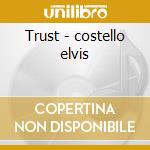 Trust - costello elvis cd musicale di Elvis costello & the attractio