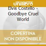 GOODBYE CRUEL WORLD cd musicale di COSTELLO ELVIS