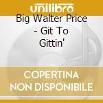 Big Walter Price - Git To Gittin' cd musicale di Big walter price