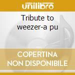 Tribute to weezer-a pu cd musicale di Artisti Vari