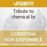 Tribute to chemical br cd musicale di Artisti Vari