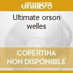 Ultimate orson welles cd musicale di Orson Welles