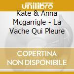 Kate & Anna Mcgarrigle - La Vache Qui Pleure cd musicale di Kate & anna mcgarrig