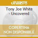 Tony Joe White - Uncovered cd musicale di WHITE TONY JOE