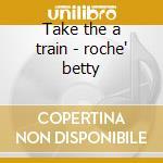 Take the a train - roche' betty cd musicale di Roche' Betty