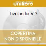TIVULANDIA V.3 cd musicale di ARTISTI VARI