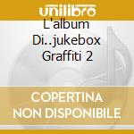 L'ALBUM DI..JUKEBOX GRAFFITI 2 cd musicale di ARTISTI VARI