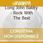 Long John Baldry - Rock With The Best cd musicale di Long john baldry