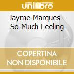 Jayme Marques - So Much Feeling cd musicale di Marques Jayme