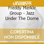 Jazz under the dome - cd musicale di Freddy merkle group