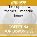 The cop show themes - mancini henry cd musicale di Henry Mancini