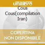 COUS COUS(COMPILATION IRAN) cd musicale di ARTISTI VARI