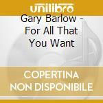 FOR ALL THAT YOU WANT cd musicale di Gary Barlow