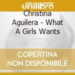 WHANT A GIRL WANTS cd musicale di Cristina Aguilera