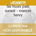 Six hours past sunset - mancini henry cd musicale di Henry Mancini