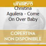 COME ON OVER BABY cd musicale di Christina Aguilera