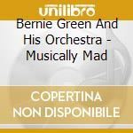 Musically mad - cd musicale di Bernie green and his orchestra