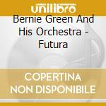 Bernie Green And His Orchestra - Futura cd musicale di Bernie green and his orchestra
