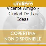 CIUDAD DE LAS IDEAS cd musicale di Vicente Amigo
