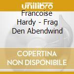 Francoise Hardy - Frag Den Abendwind cd musicale di Francoise Hardy
