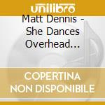 Matt Dennis - She Dances Overhead... cd musicale di Dennis Matt