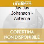 Jay-Jay Johanson - Antenna cd musicale