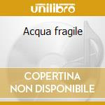 Acqua fragile cd musicale di Fragile Acqua