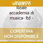 Reale accademia di musica- ltd - cd musicale di Reale accademia di m