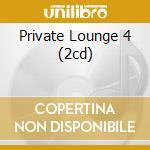 PRIVATE LOUNGE 4 (2CD) cd musicale di ARTISTI VARI