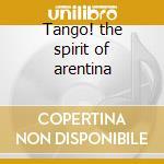 Tango! the spirit of arentina cd musicale di Artisti Vari