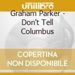 DON'T TELL COLUMBUS cd musicale di GRAHAM PARKER
